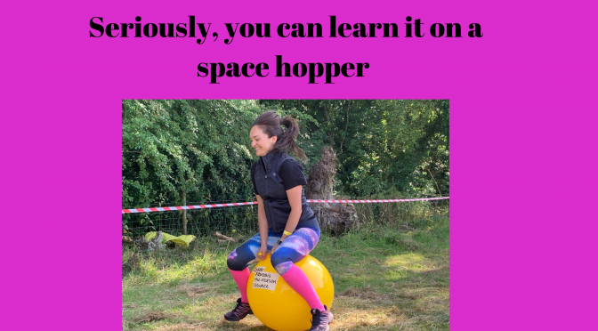 Seriously, you can learn it on a Space Hopper